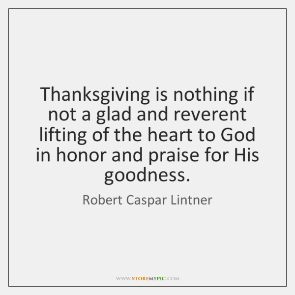 Thanksgiving is nothing if not a glad and reverent lifting of the ...