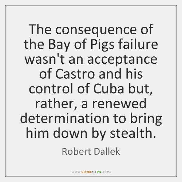 The consequence of the Bay of Pigs failure wasn't an acceptance of ...