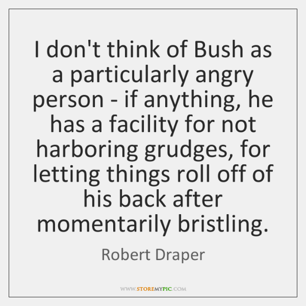 I don't think of Bush as a particularly angry person - if ...