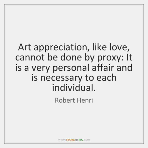 Art appreciation, like love, cannot be done by proxy: It is a ...