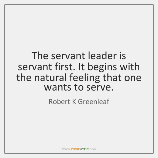 The servant leader is servant first. It begins with the natural feeling ...