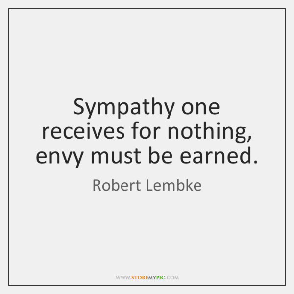 Sympathy one receives for nothing, envy must be earned.
