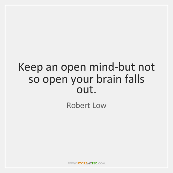 Keep an open mind-but not so open your brain falls out.