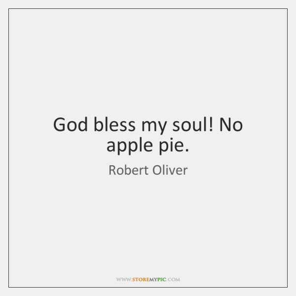 God bless my soul! No apple pie.