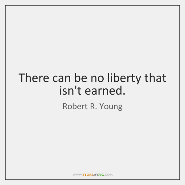 There can be no liberty that isn't earned.
