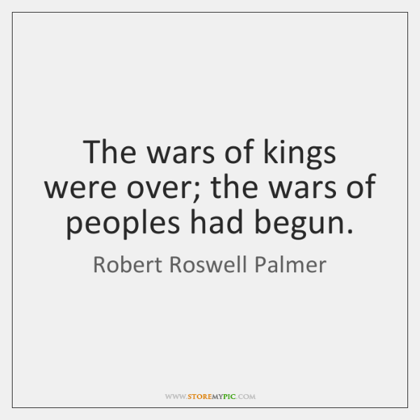 The wars of kings were over; the wars of peoples had begun.
