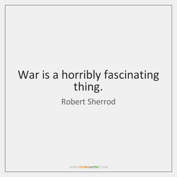 War is a horribly fascinating thing.