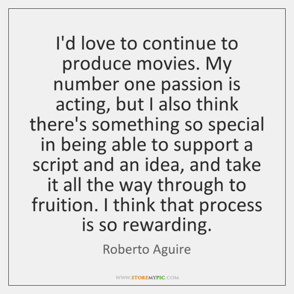 I'd love to continue to produce movies. My number one passion is ...