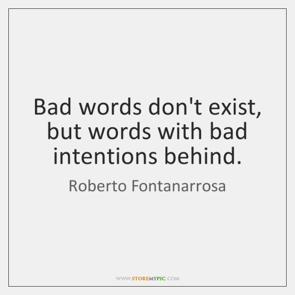 Bad words don't exist, but words with bad intentions behind.