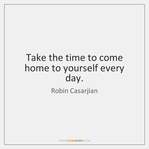 Take the time to come home to yourself every day.