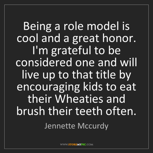 Jennette Mccurdy: Being a role model is cool and a great honor. I'm grateful...