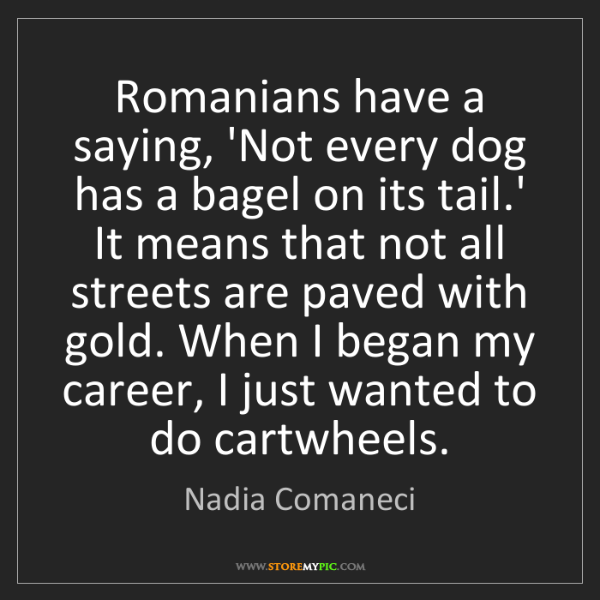 Nadia Comaneci: Romanians have a saying, 'Not every dog has a bagel on...