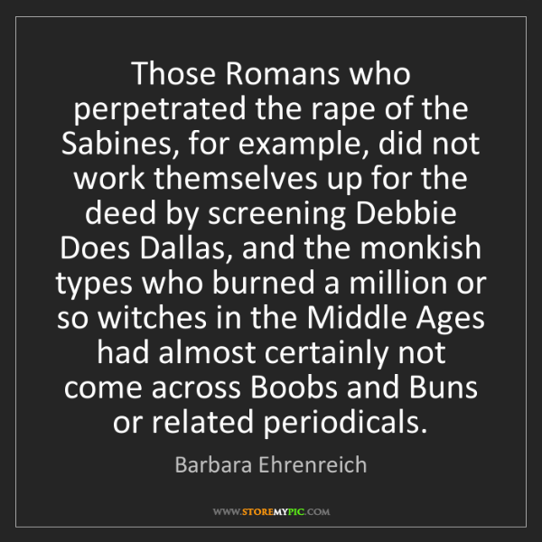 Barbara Ehrenreich: Those Romans who perpetrated the rape of the Sabines,...