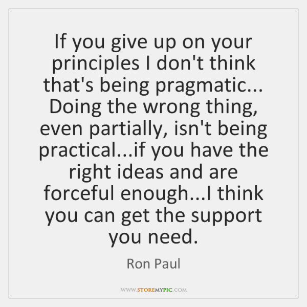 If you give up on your principles I don't think that's being ...