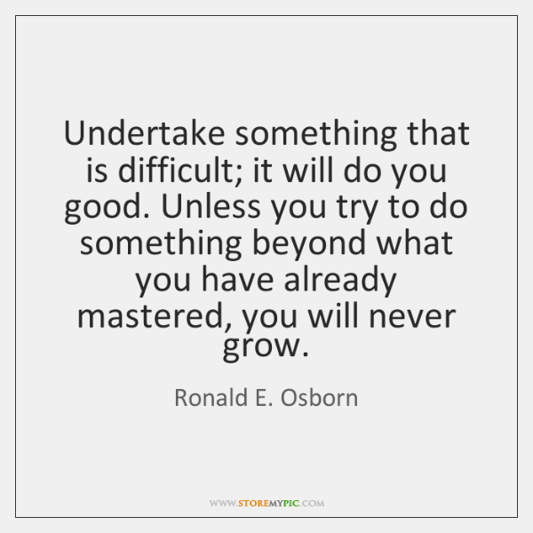 Undertake something that is difficult; it will do you good. Unless you ...