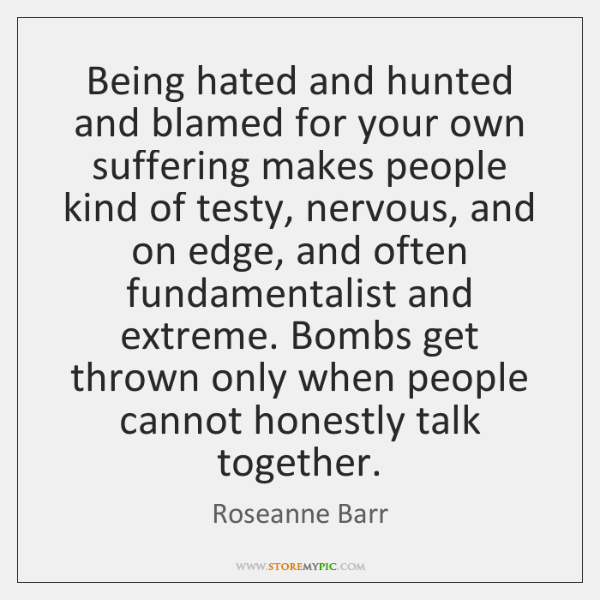 Being hated and hunted and blamed for your own suffering makes people ...