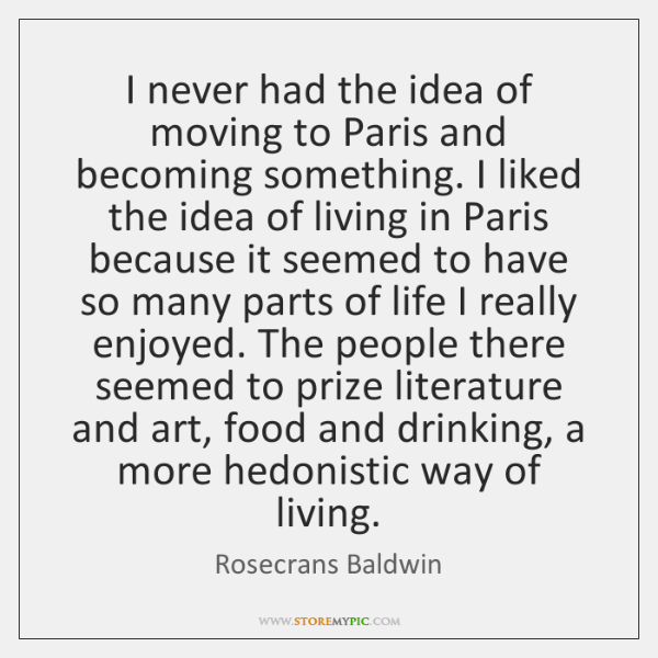 I never had the idea of moving to Paris and becoming something. ...
