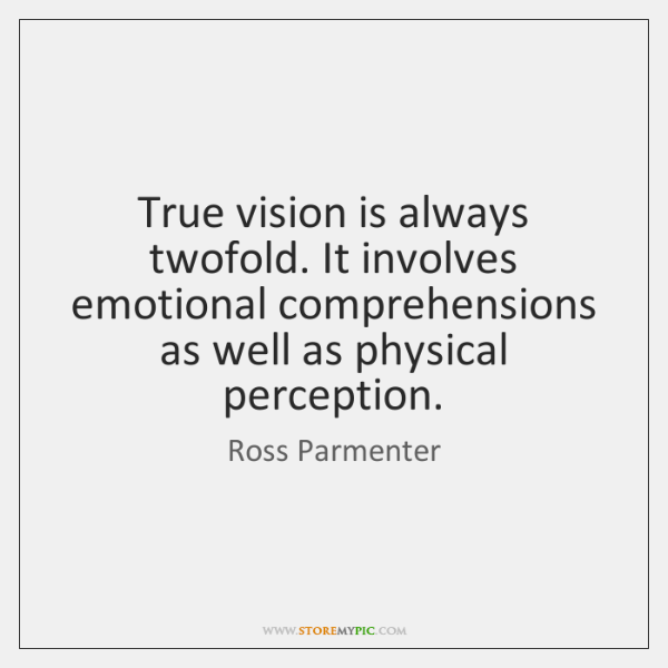 True vision is always twofold. It involves emotional comprehensions as well as ...