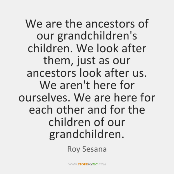 We are the ancestors of our grandchildren's children. We look after them, ...