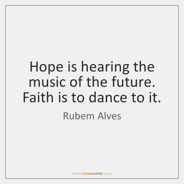 Hope is hearing the music of the future. Faith is to dance ...