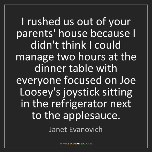 Janet Evanovich: I rushed us out of your parents' house because I didn't...
