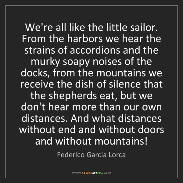 Federico Garcia Lorca: We're all like the little sailor. From the harbors we...