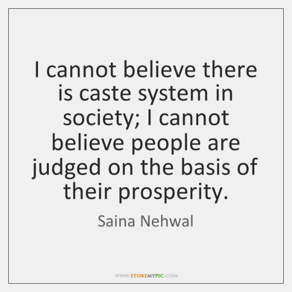 I cannot believe there is caste system in society; I cannot believe ...