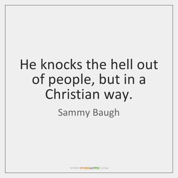 He knocks the hell out of people, but in a Christian way.