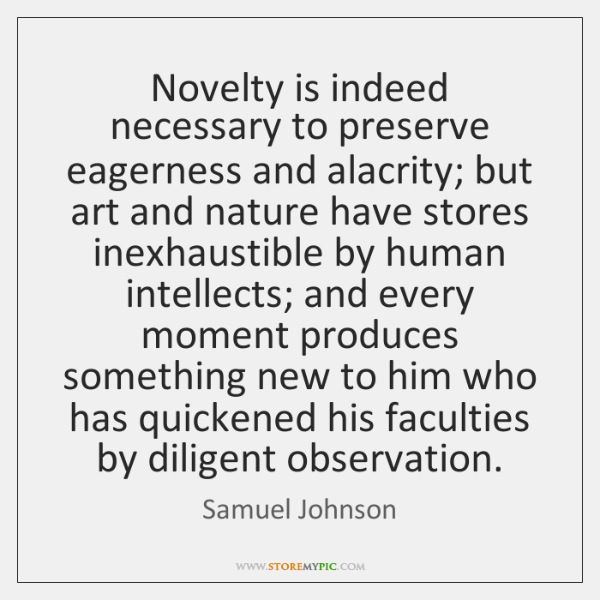 Novelty is indeed necessary to preserve eagerness and alacrity; but art and ...