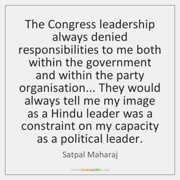 The Congress leadership always denied responsibilities to me both within the government ...