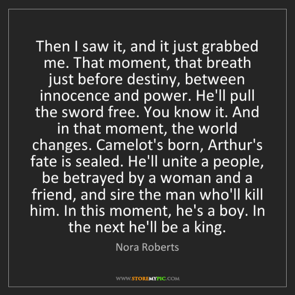 Nora Roberts: Then I saw it, and it just grabbed me. That moment, that...