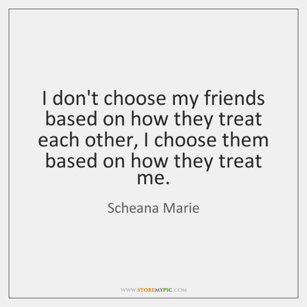 I don't choose my friends based on how they treat each other, ...
