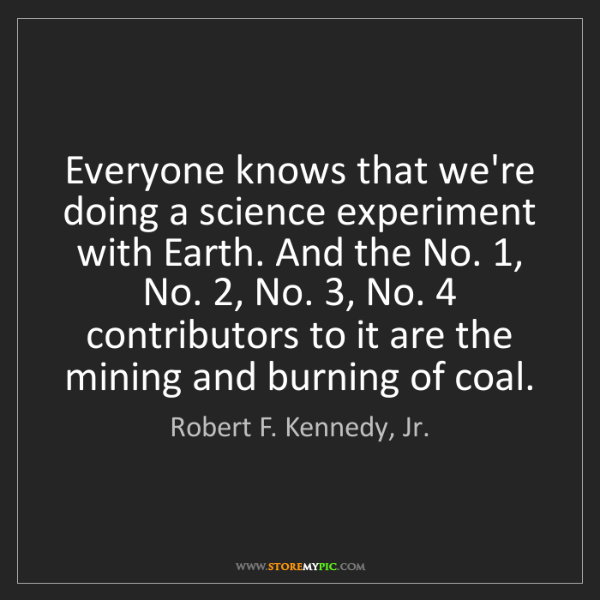 Robert F. Kennedy, Jr.: Everyone knows that we're doing a science experiment...