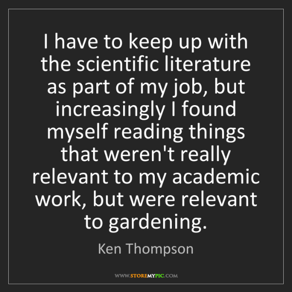 Ken Thompson: I have to keep up with the scientific literature as part...