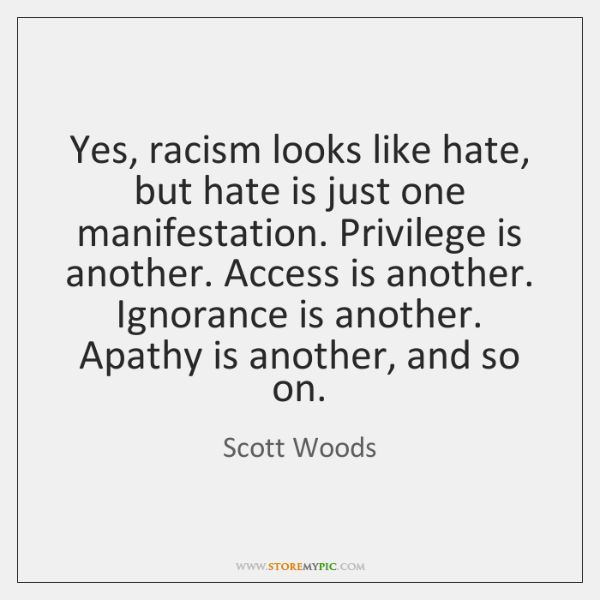 Yes, racism looks like hate, but hate is just one manifestation. Privilege ...