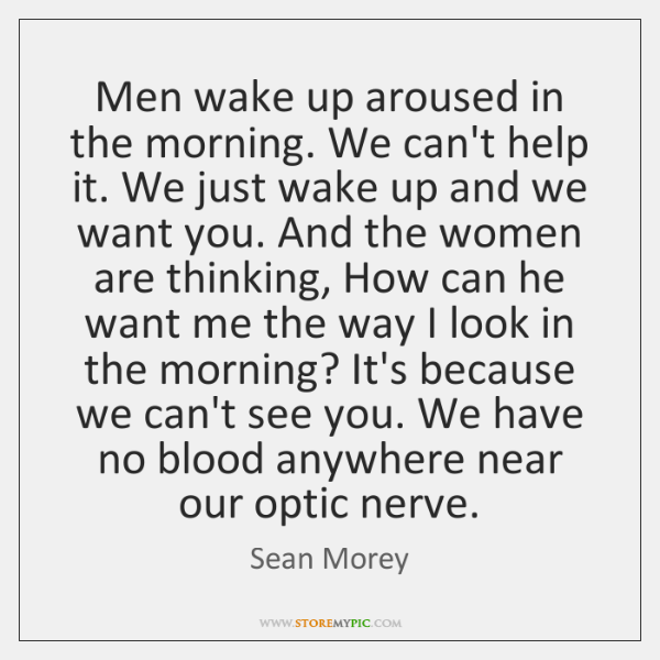 Men wake up aroused in the morning. We can't help it. We ...
