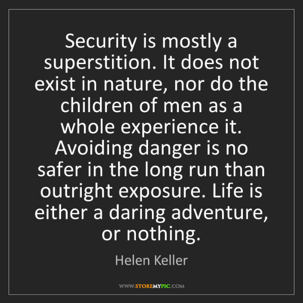 Helen Keller: Security is mostly a superstition. It does not exist...