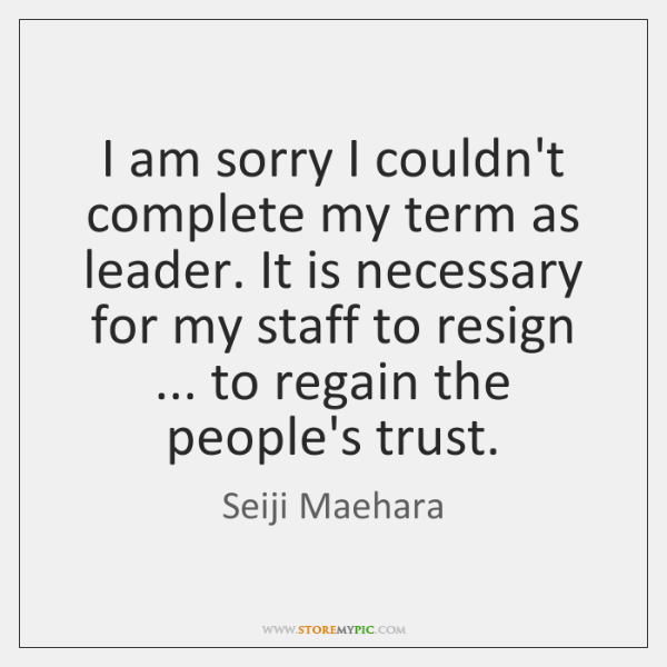 I am sorry I couldn't complete my term as leader. It is ...