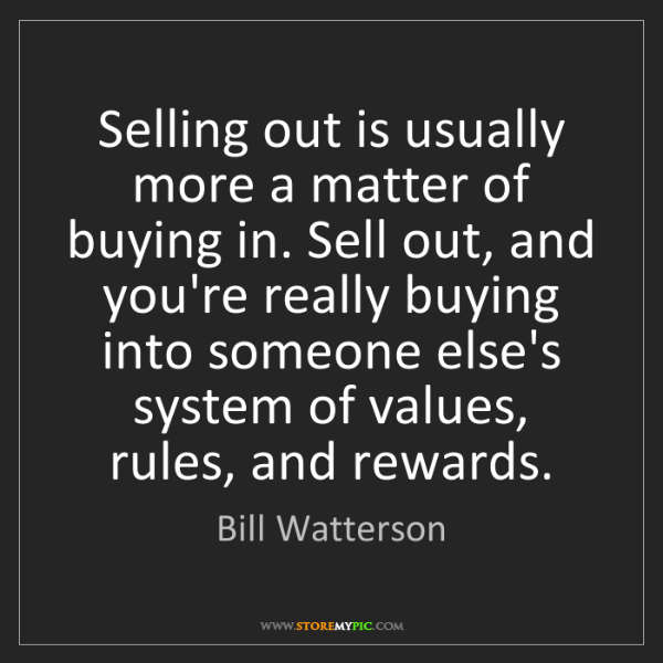 Bill Watterson: Selling out is usually more a matter of buying in. Sell...