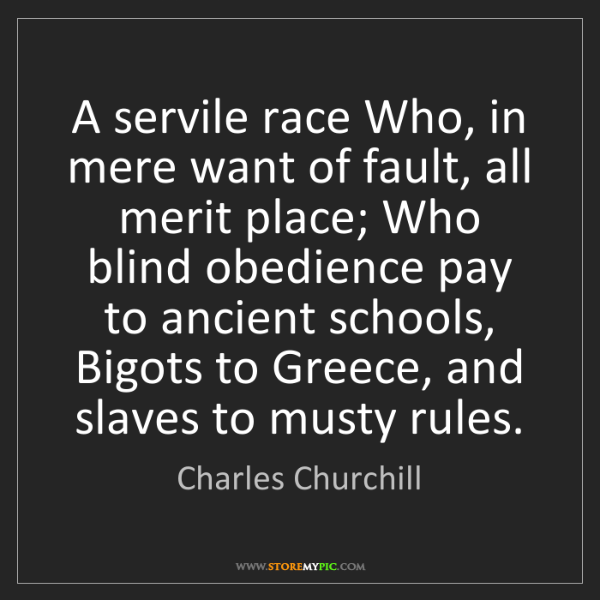 Charles Churchill: A servile race Who, in mere want of fault, all merit...