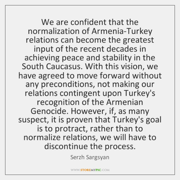 We are confident that the normalization of Armenia-Turkey relations can become the ...