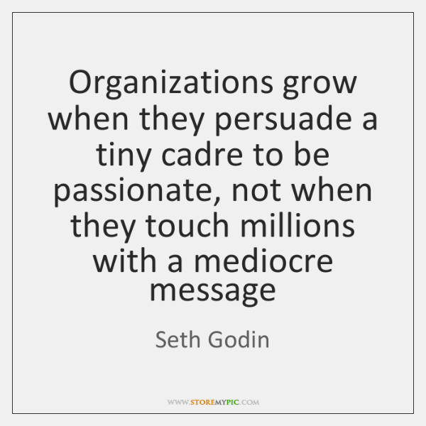 Organizations grow when they persuade a tiny cadre to be passionate, not ...