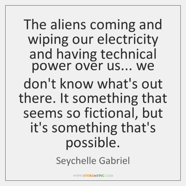 The aliens coming and wiping our electricity and having technical power over ...
