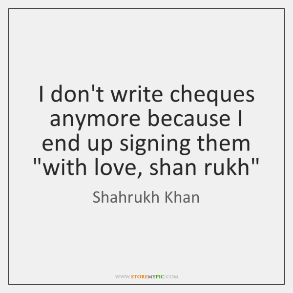 """I don't write cheques anymore because I end up signing them """"with ..."""