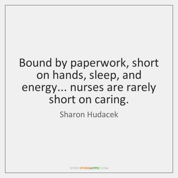 Bound by paperwork, short on hands, sleep, and energy... nurses are rarely ...