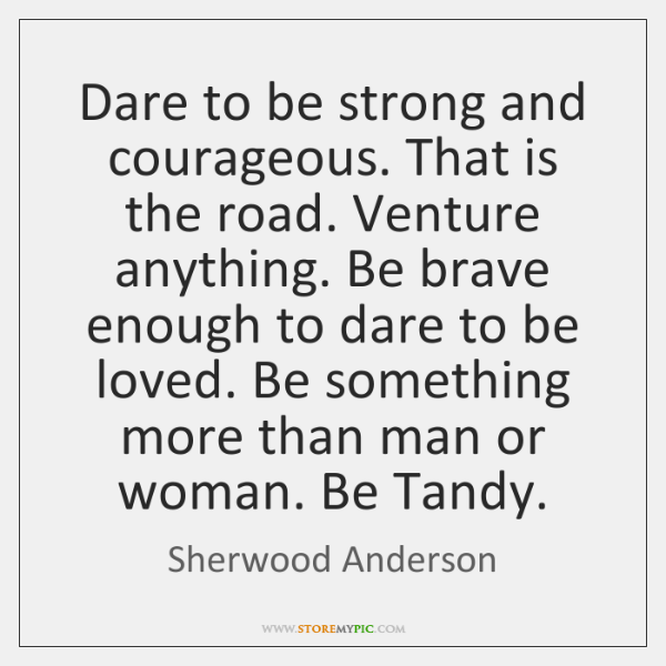 Dare to be strong and courageous. That is the road. Venture anything. ...