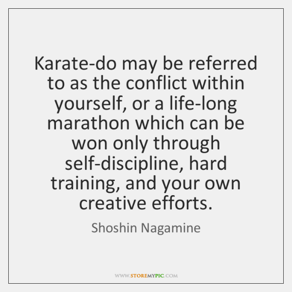 Karate-do may be referred to as the conflict within yourself, or a ...