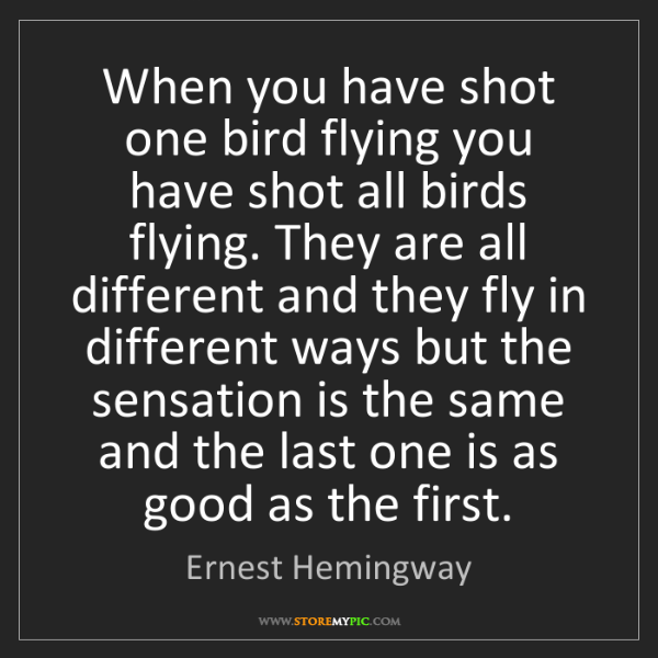 Ernest Hemingway: When you have shot one bird flying you have shot all...