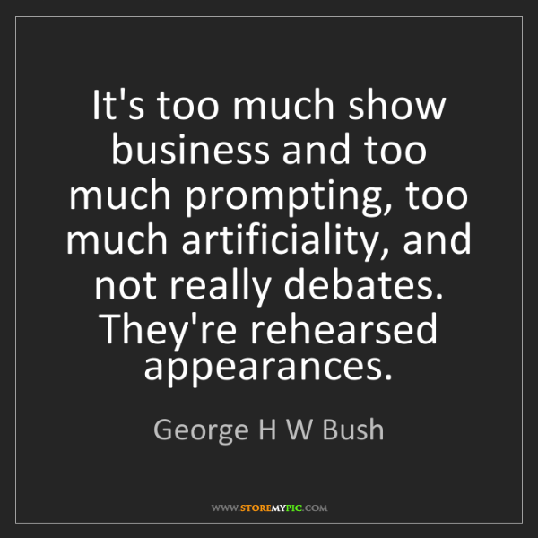 George H W Bush: It's too much show business and too much prompting, too...