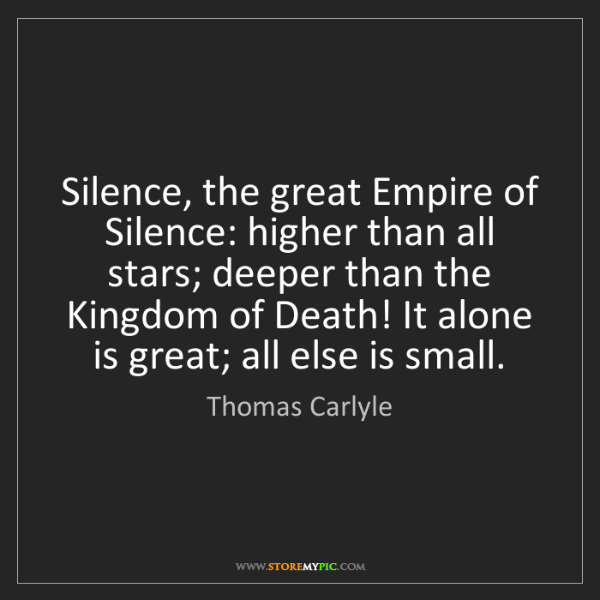 Thomas Carlyle: Silence, the great Empire of Silence: higher than all...